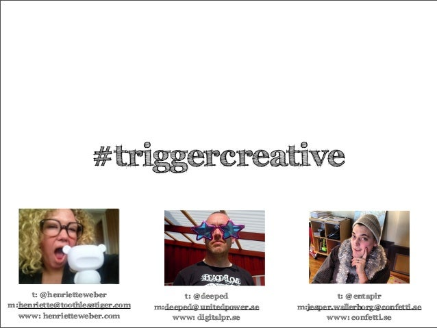 #triggercreative t: @henrietteweber m:henriette@toothlesstiger.com www: henrietteweber.com t: @deeped m:deeped@unitedpower...