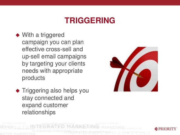 Triggering<br />With a triggered campaign you can plan effective cross-sell and up-sell email campaigns by targeting your ...