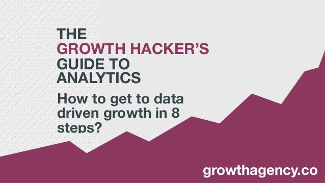THE GROWTH HACKER'S GUIDE TO  ANALYTICS How to get to data driven growth in 8 steps? growthagency.co