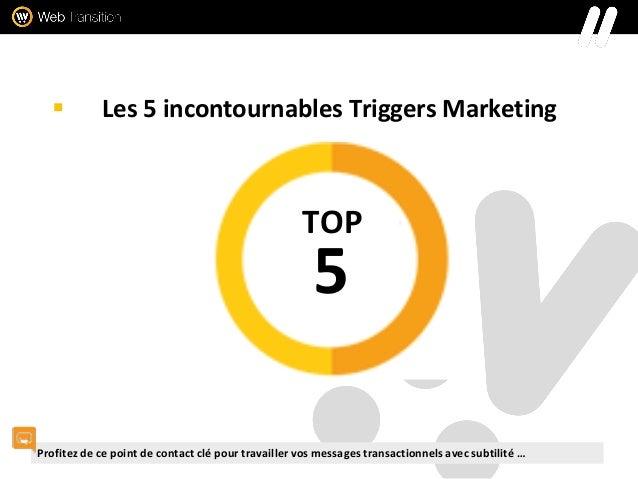  Les 5 incontournables Triggers Marketing 5 TOP Profitez de ce point de contact clé pour travailler vos messages transact...