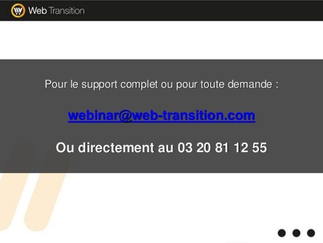 Pour le support complet ou pour toute demande : webinar@web-transition.com Ou directement au 03 20 81 12 55