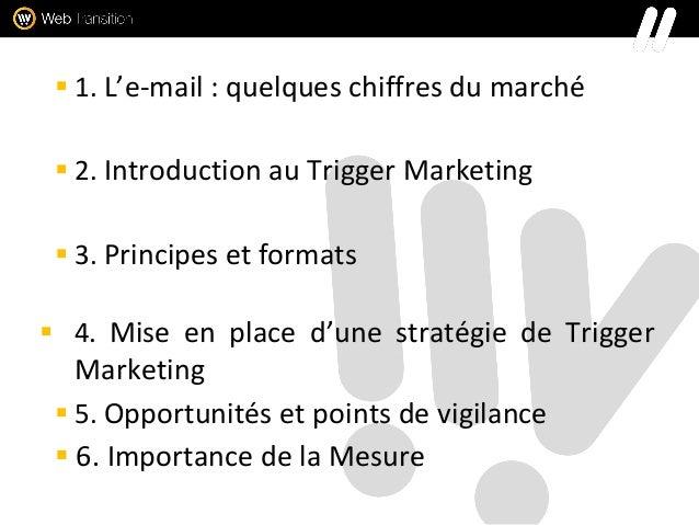  1. L'e-mail : quelques chiffres du marché  2. Introduction au Trigger Marketing  3. Principes et formats  4. Mise en ...