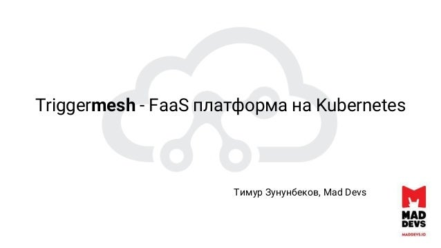 Triggermesh - FaaS платформа на Kubernetes Тимур Зунунбеков, Mad Devs