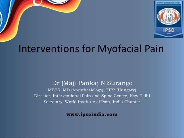 Interventions for Myofacial Pain           Dr (Maj) Pankaj N Surange          MBBS, MD (Anesthesiology), FIPP (Hungary)   ...