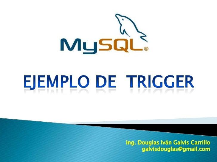 Ejemplo de  TRIGGER<br />Ing. Douglas Iván Galvis Carrillo<br />galvisdouglas@gmail.com<br />