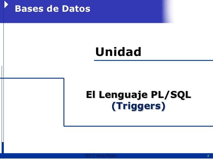 Bases de Datos                  Unidad             El Lenguaje PL/SQL                  (Triggers)            2011  Erwin ...