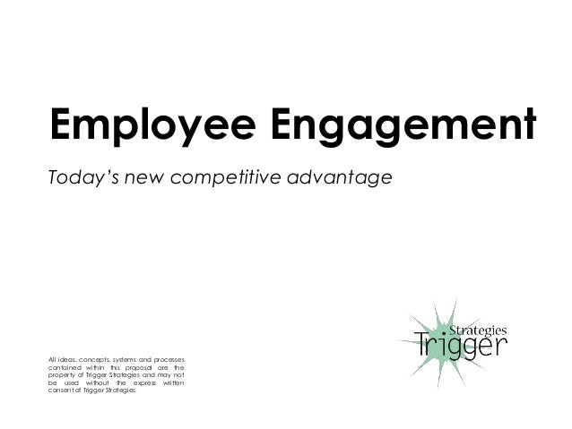 Employee Engagement Today's new competitive advantage All ideas, concepts, systems and processes contained within this pro...