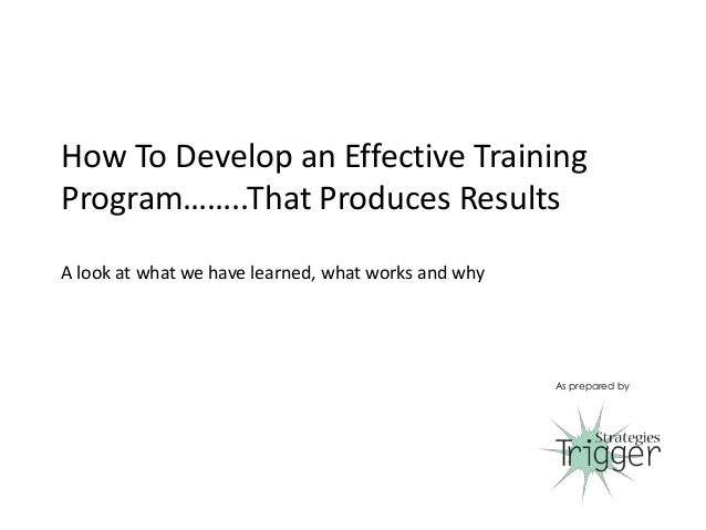How To Develop an Effective Training Program……..That Produces Results A look at what we have learned, what works and why A...