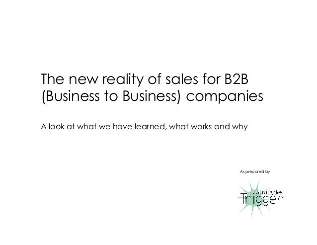 The new reality of sales for B2B (Business to Business) companies A look at what we have learned, what works and why As pr...