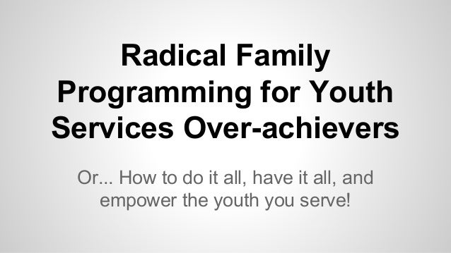 Radical Family Programming for Youth Services Over-achievers Or... How to do it all, have it all, and empower the youth yo...