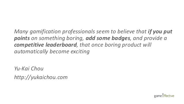 Many gamification professionals seem to believe that if you put points on something boring, add some badges, and provide a...