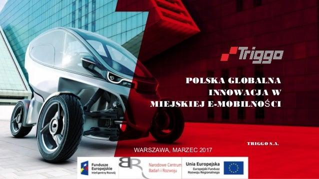 POLSKA GLOBALNA INNOWACJA W MIEJSKIEJ E-MOBILNO CIŚ TRIGGO S.A. WARSZAWA, MARZEC 2017