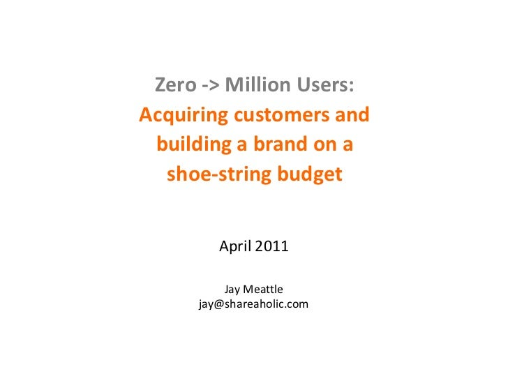 Zero -> Million Users: <br />Acquiring customers and building a brand on a shoe-string budget<br />April 2011<br />Jay Mea...
