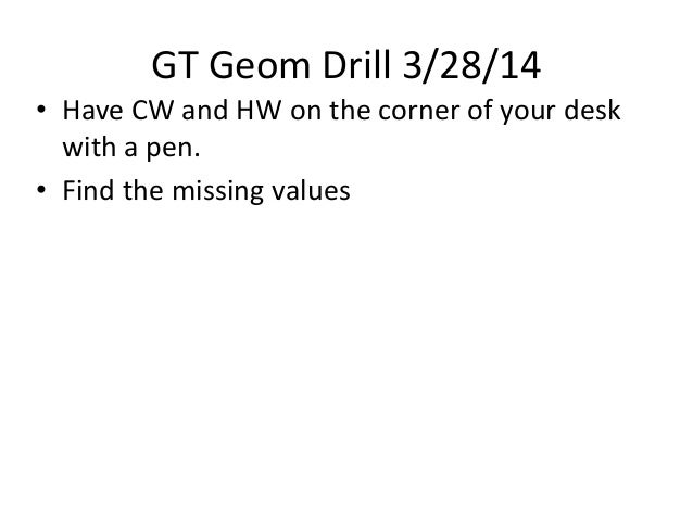 GT Geom Drill 3/28/14 • Have CW and HW on the corner of your desk with a pen. • Find the missing values