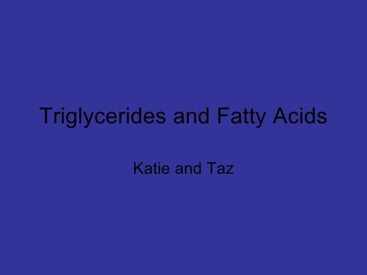 Triglycerides and Fatty Acids Katie and Taz