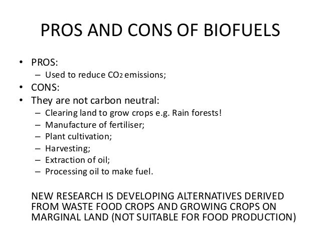 biofuels pros and cons The pros and cons of biofuel 859 words | 3 pages biofuel is a natural alternative fuel created from carbon fixation carbon fixation happens in both living and dead material and is known as biomass conversion.