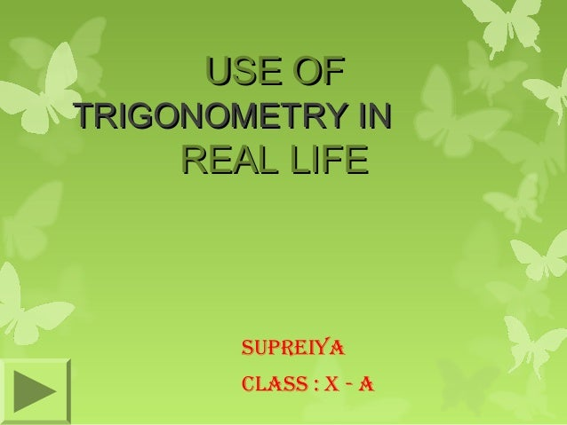 USE OF  TRIGONOMETRY IN  REAL LIFE  SUPREIYA CLASS : X - A