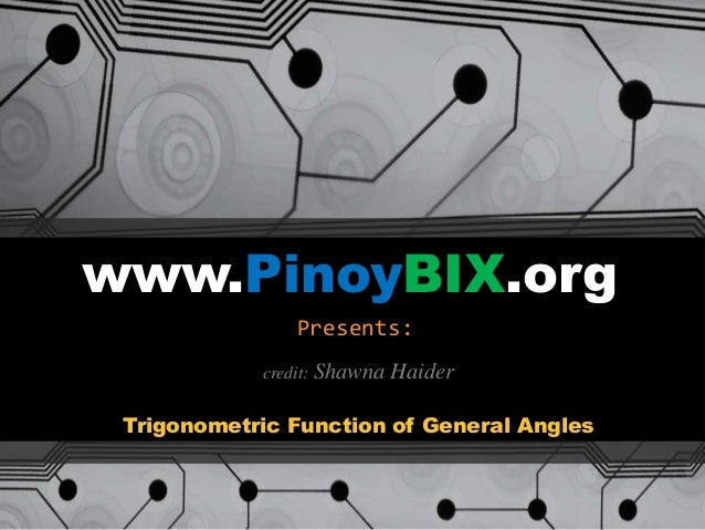 www.PinoyBIX.org Presents: Trigonometric Function of General Angles credit: Shawna Haider