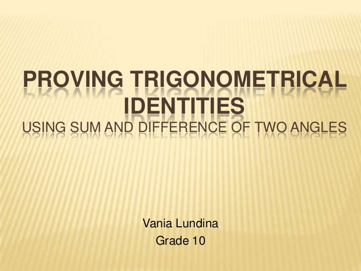 Proving trigonometrical identitiesusing sum and difference of two angles<br />Vania Lundina<br />Grade 10<br />