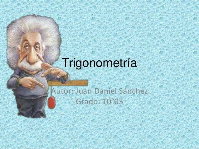 TrigonometríaAutor: Juan Daniel Sánchez       Grado: 10°03