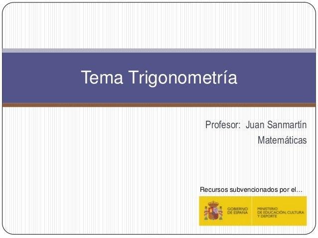 Profesor: Juan Sanmartín Matemáticas Tema Trigonometría Recursos subvencionados por el…