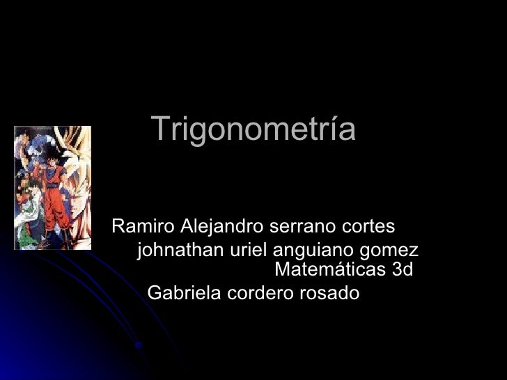 Trigonometría Ramiro Alejandro serrano cortes johnathan uriel anguiano gomez  Matemáticas 3d Gabriela cordero rosado
