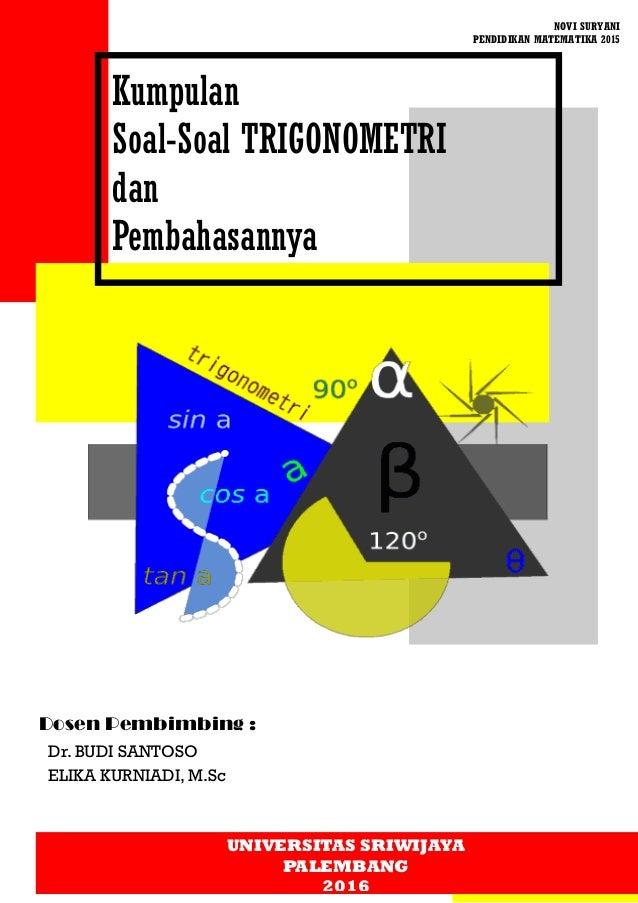 Dosen Pembimbing : Dr. BUDI SANTOSO ELIKA KURNIADI, M.Sc Kumpulan Soal-Soal TRIGONOMETRI dan Pembahasannya NOVI SURYANI PE...