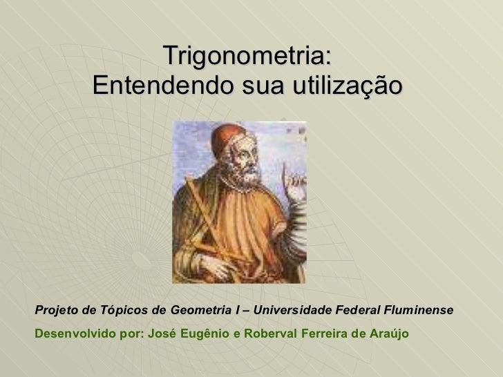 Trigonometria: Entendendo sua utilização Projeto de Tópicos de Geometria I – Universidade Federal Fluminense Desenvolvido ...