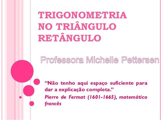 """TRIGONOMETRIA NO TRIÂNGULO RETÂNGULO """"Não tenho aqui espaço suficiente para dar a explicação completa."""" Pierre de Fermat (..."""
