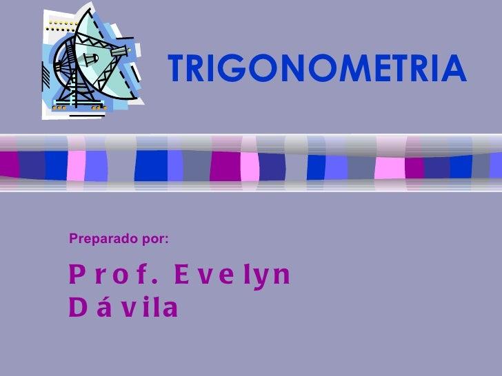 TRIGONOMETRIA Preparado por:   Prof. Evelyn Dávila