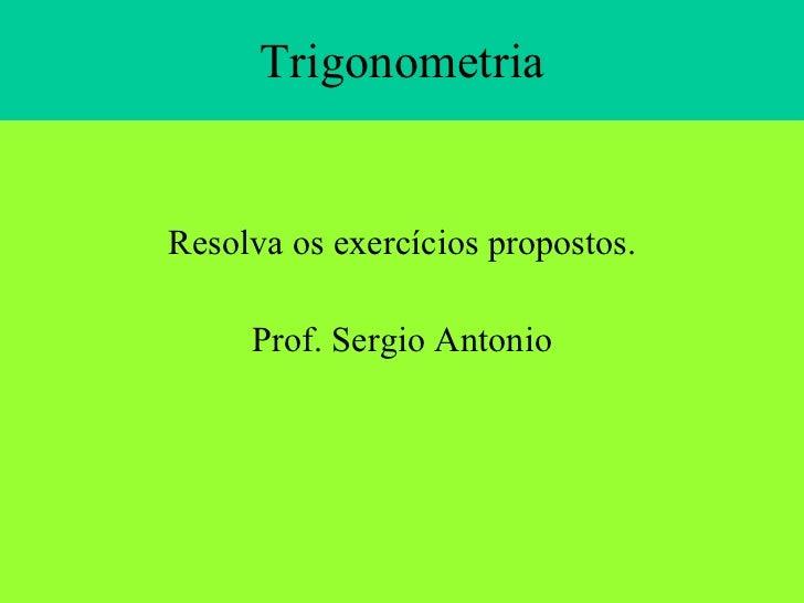Trigonometria <ul><li>Resolva os exercícios propostos. </li></ul><ul><li>Prof. Sergio Antonio </li></ul>
