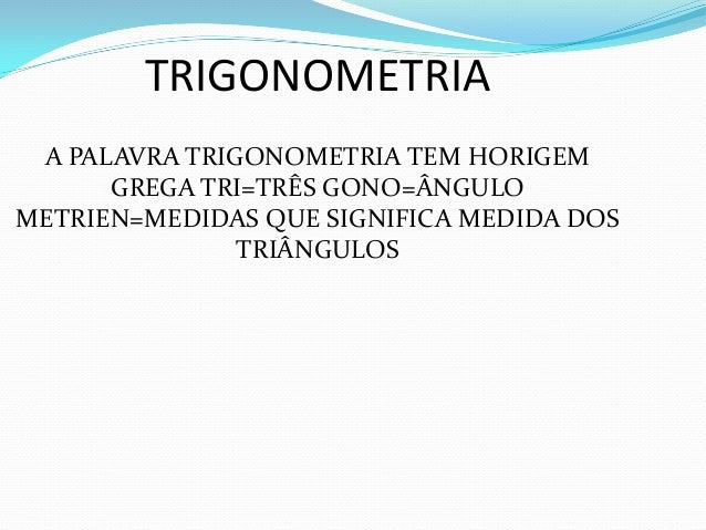 TRIGONOMETRIA A PALAVRA TRIGONOMETRIA TEM HORIGEM GREGA TRI=TRÊS GONO=ÂNGULO METRIEN=MEDIDAS QUE SIGNIFICA MEDIDA DOS TRIÂ...