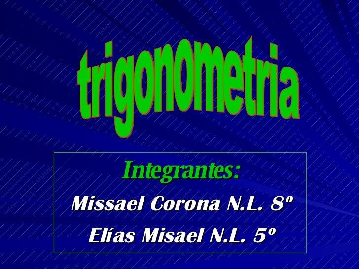 Integrantes: Missael Corona N.L. 8º Elías Misael N.L. 5º trigonometria
