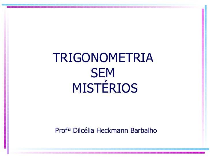 TRIGONOMETRIA  SEM  MISTÉRIOS  Profª Dilcélia Heckmann Barbalho