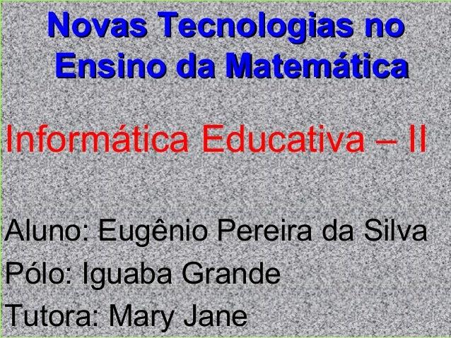 Novas Tecnologias noNovas Tecnologias no Ensino da MatemáticaEnsino da Matemática Informática Educativa – II Aluno: Eugêni...