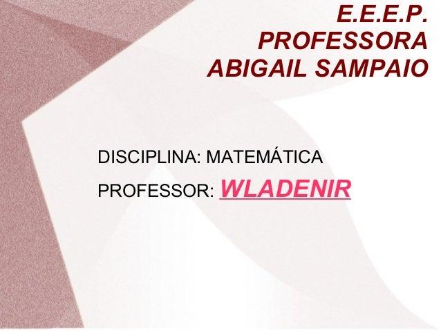 E.E.E.P. PROFESSORA ABIGAIL SAMPAIO DISCIPLINA: MATEMÁTICA PROFESSOR: WLADENIR