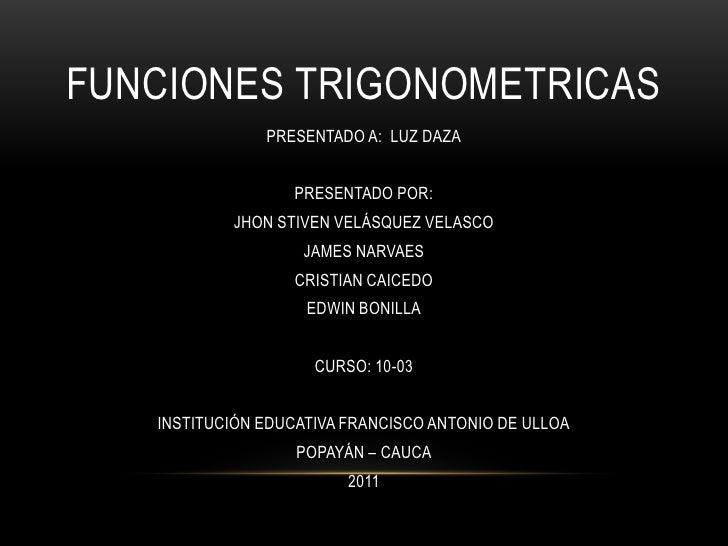 FUNCIONES TRIGONOMETRICAS<br />PRESENTADO A:  LUZ DAZA<br />PRESENTADO POR: <br />JHON STIVEN VELÁSQUEZ VELASCO<br />JAMES...