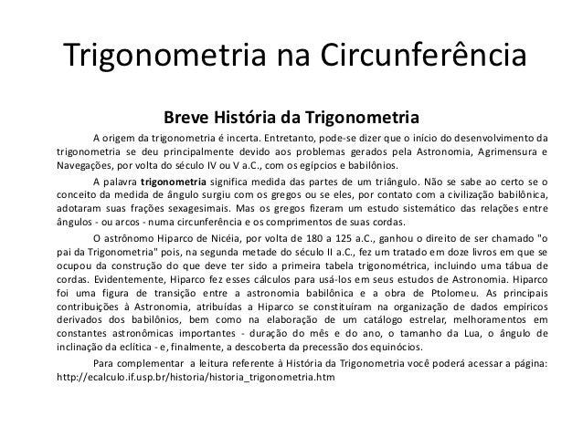 Trigonometria na Circunferência                      Breve História da Trigonometria        A origem da trigonometria é in...