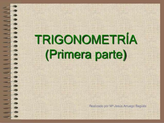 TRIGONOMETRÍA (Primera parte)  Realizado por Mª Jesús Arruego Bagüés