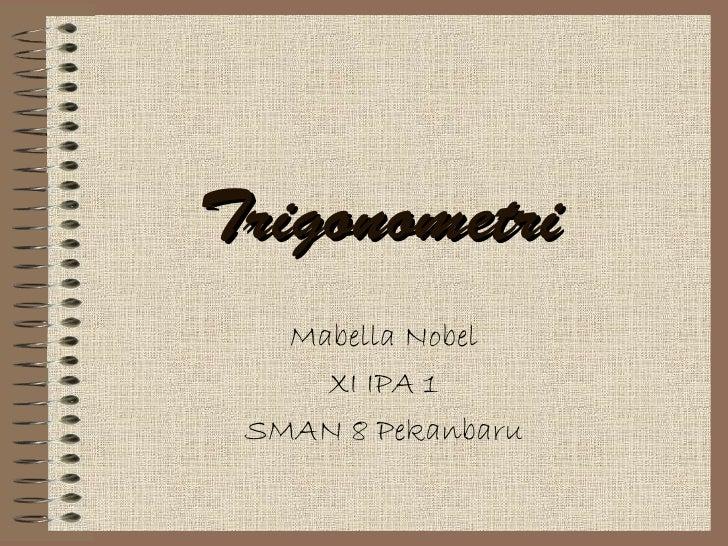 Trigonometri   Mabella Nobel     XI IPA 1 SMAN 8 Pekanbaru
