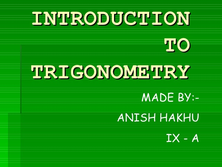 INTRODUCTION TO TRIGONOMETRY MADE BY:- ANISH HAKHU IX - A