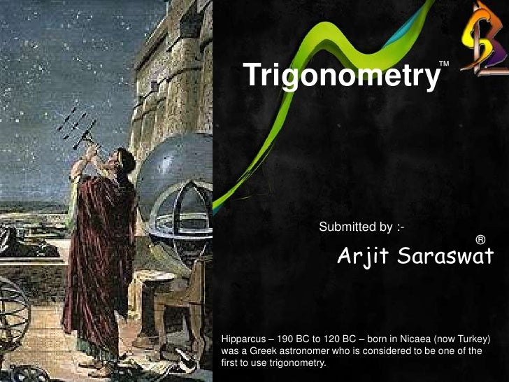 Trigonometry<br />™<br />Arjit Saraswat<br />Submitted by :-<br />®<br />Hipparcus – 190 BC to 120 BC – born in Nicaea ...