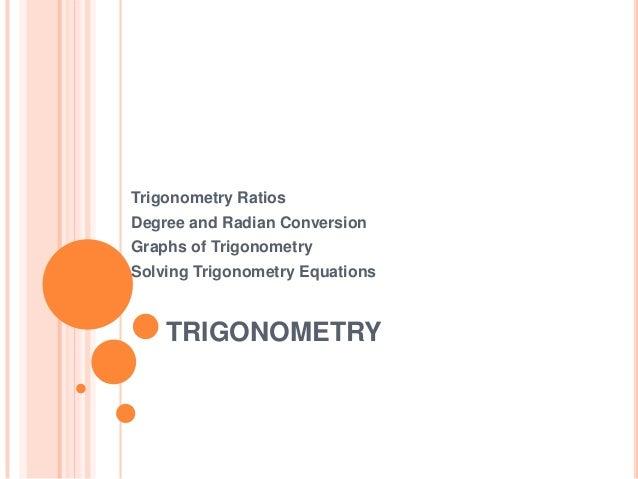 Trigonometry Ratios Degree and Radian Conversion Graphs of Trigonometry Solving Trigonometry Equations  TRIGONOMETRY