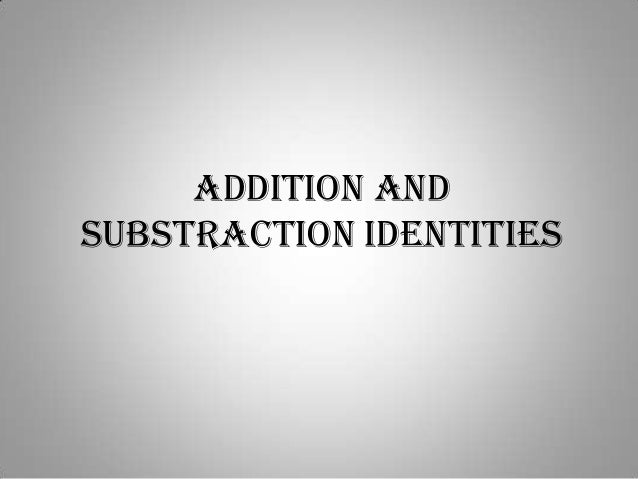 ADDITION ANDSUBSTRACTION IDENTITIES