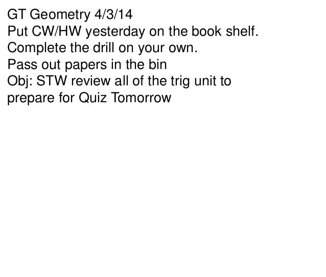 GT Geometry 4/3/14 Put CW/HW yesterday on the book shelf. Complete the drill on your own. Pass out papers in the bin Obj: ...