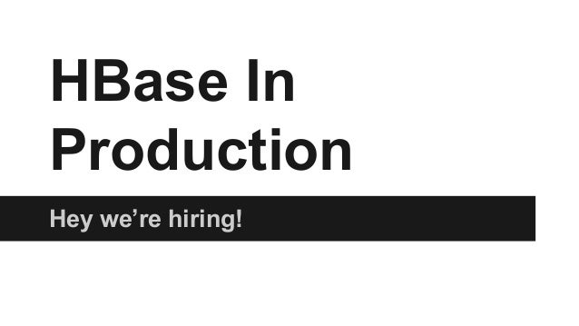 HBase In Production Hey we're hiring!