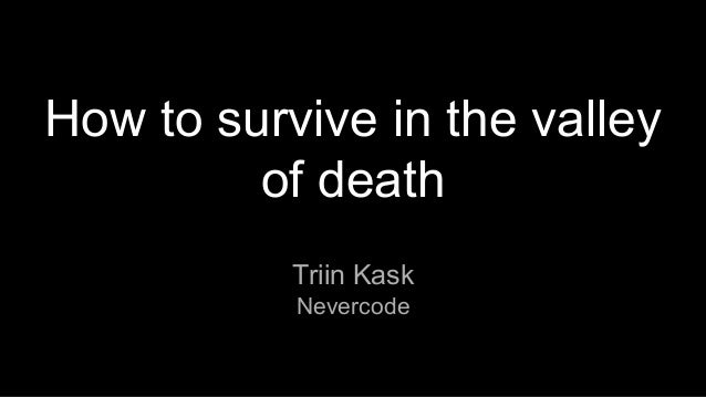 How to survive in the valley of death Triin Kask Nevercode