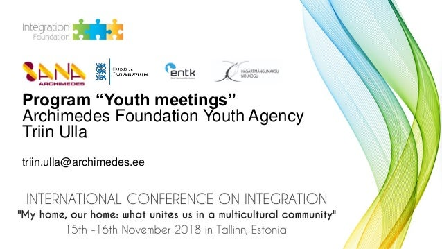 "Program ""Youth meetings"" Archimedes Foundation Youth Agency Triin Ulla triin.ulla@archimedes.ee"