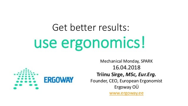 Get better results: use ergonomics! Mechanical Monday, SPARK 16.04.2018 Triinu Sirge, MSc, Eur.Erg. Founder, CEO, European...