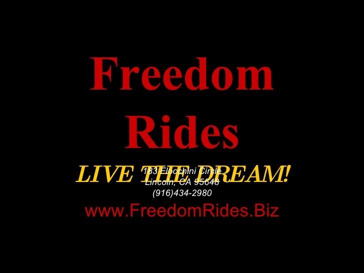 Freedom Rides LIVE THE DREAM! 183 Flocchini Circle Lincoln, CA 95648 (916)434-2980 www.FreedomRides.Biz